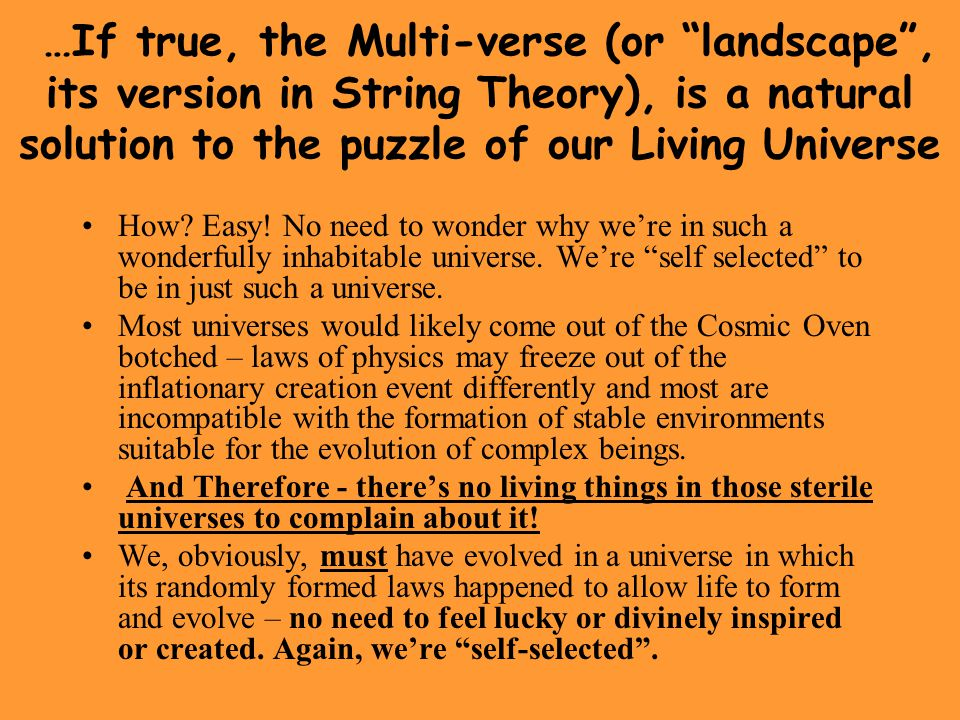 …If true, the Multi-verse (or landscape , its version in String Theory), is a natural solution to the puzzle of our Living Universe
