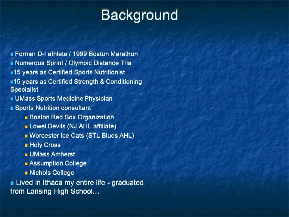 Background Former D-I athlete / 1999 Boston Marathon. Numerous Sprint / Olympic Distance Tris. 15 years as Certified Sports Nutritionist.