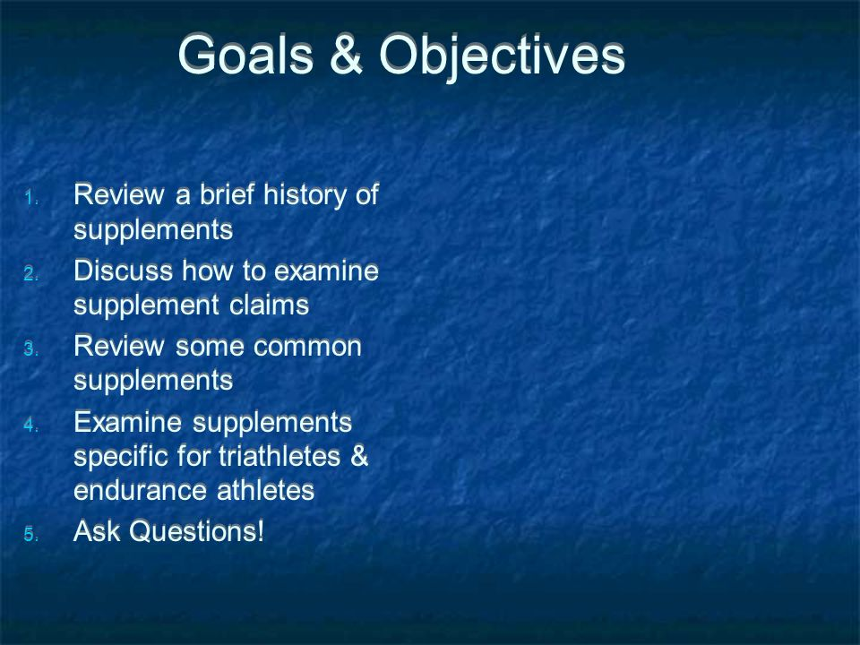 Goals & Objectives Review a brief history of supplements