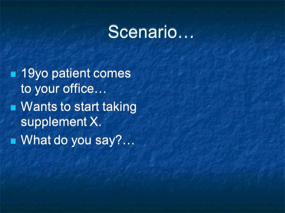 Scenario… 19yo patient comes to your office…
