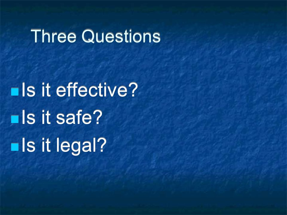 Three Questions Is it effective Is it safe Is it legal