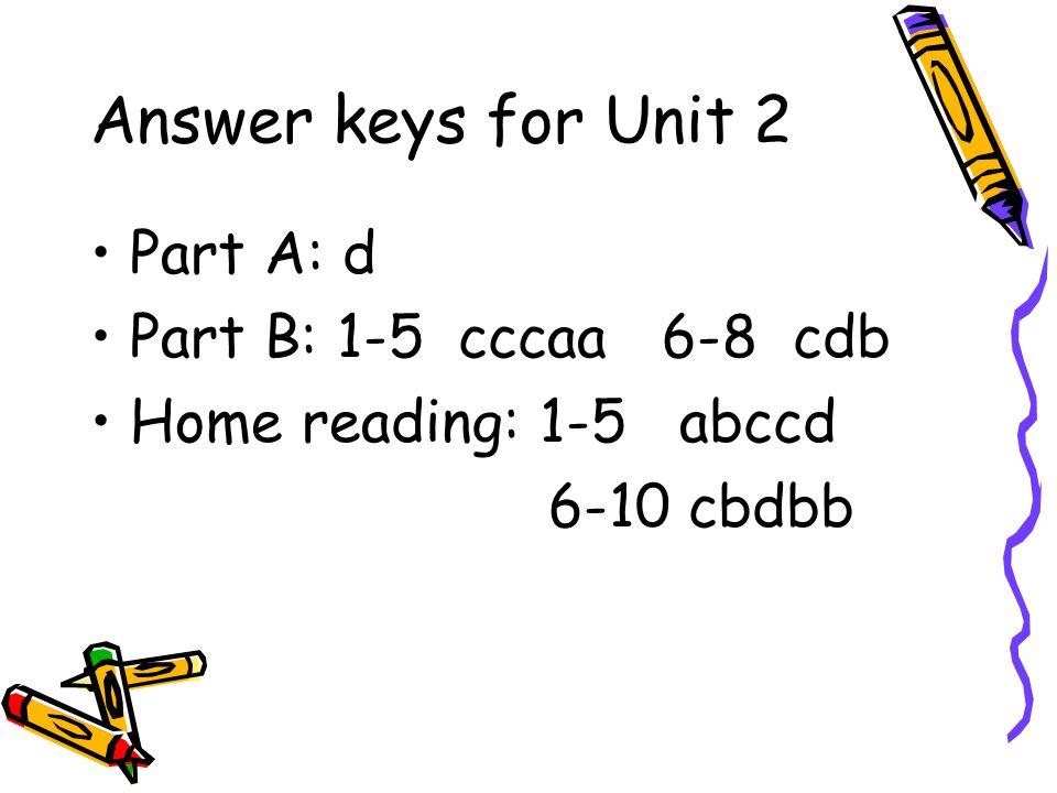 Answer keys for Unit 2 Part A: d Part B: 1-5 cccaa 6-8 cdb