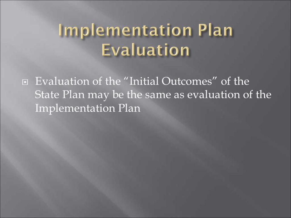 Evaluation of the Initial Outcomes of the State Plan may be the same as evaluation of the Implementation Plan