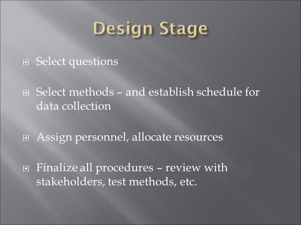 Select questions Select methods – and establish schedule for data collection. Assign personnel, allocate resources.