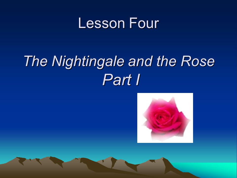 Lesson Four The Nightingale and the Rose Part I