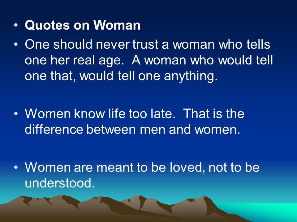 Quotes on Woman One should never trust a woman who tells one her real age. A woman who would tell one that, would tell one anything.