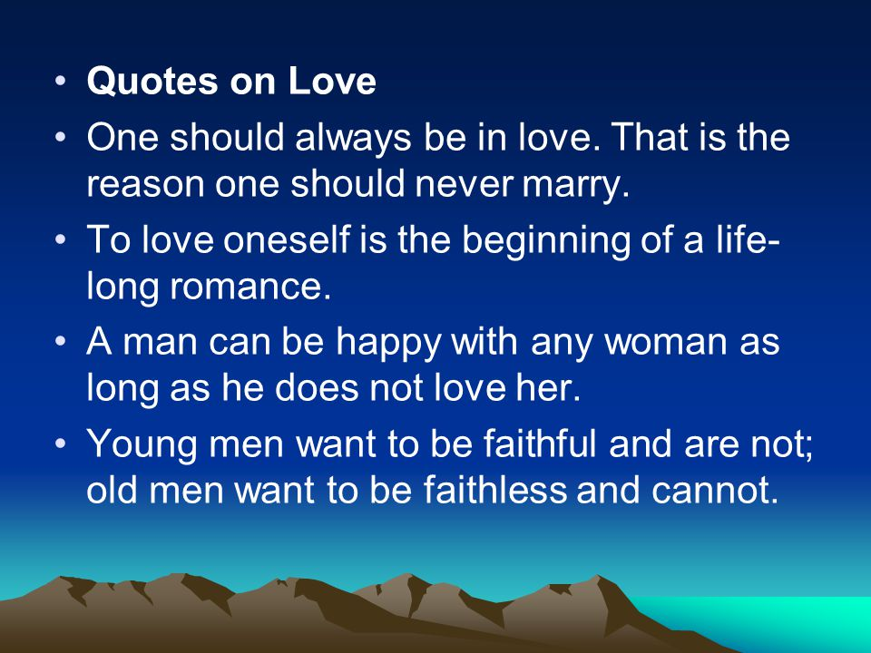 Quotes on Love One should always be in love. That is the reason one should never marry. To love oneself is the beginning of a life-long romance.