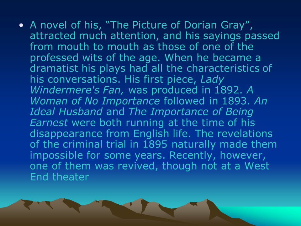 A novel of his, The Picture of Dorian Gray , attracted much attention, and his sayings passed from mouth to mouth as those of one of the professed wits of the age.