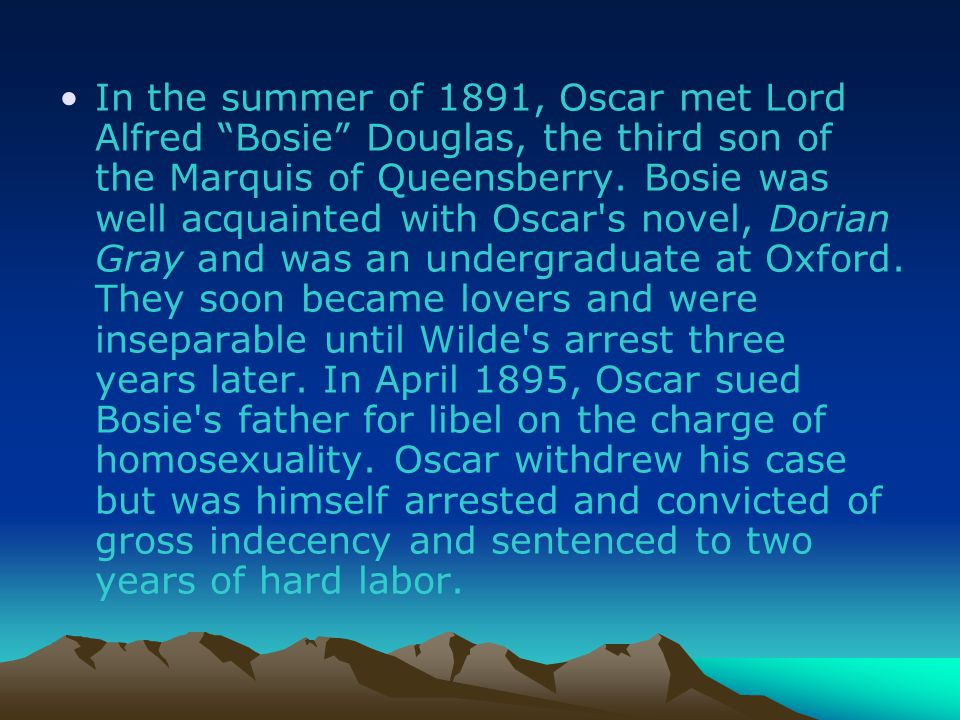 In the summer of 1891, Oscar met Lord Alfred Bosie Douglas, the third son of the Marquis of Queensberry. Bosie was well acquainted with Oscar s novel, Dorian Gray and was an undergraduate at Oxford.