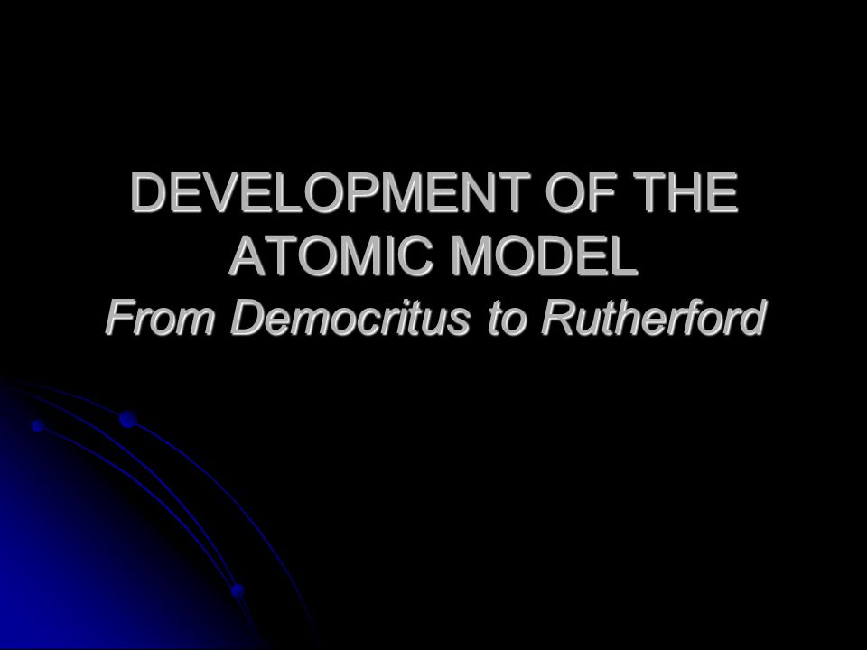 DEVELOPMENT OF THE ATOMIC MODEL From Democritus to Rutherford
