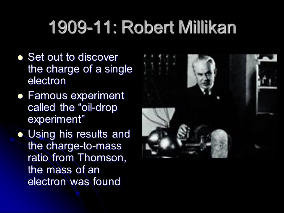 1909-11: Robert Millikan Set out to discover the charge of a single electron. Famous experiment called the oil-drop experiment