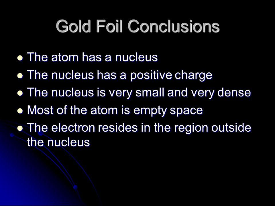 Gold Foil Conclusions The atom has a nucleus