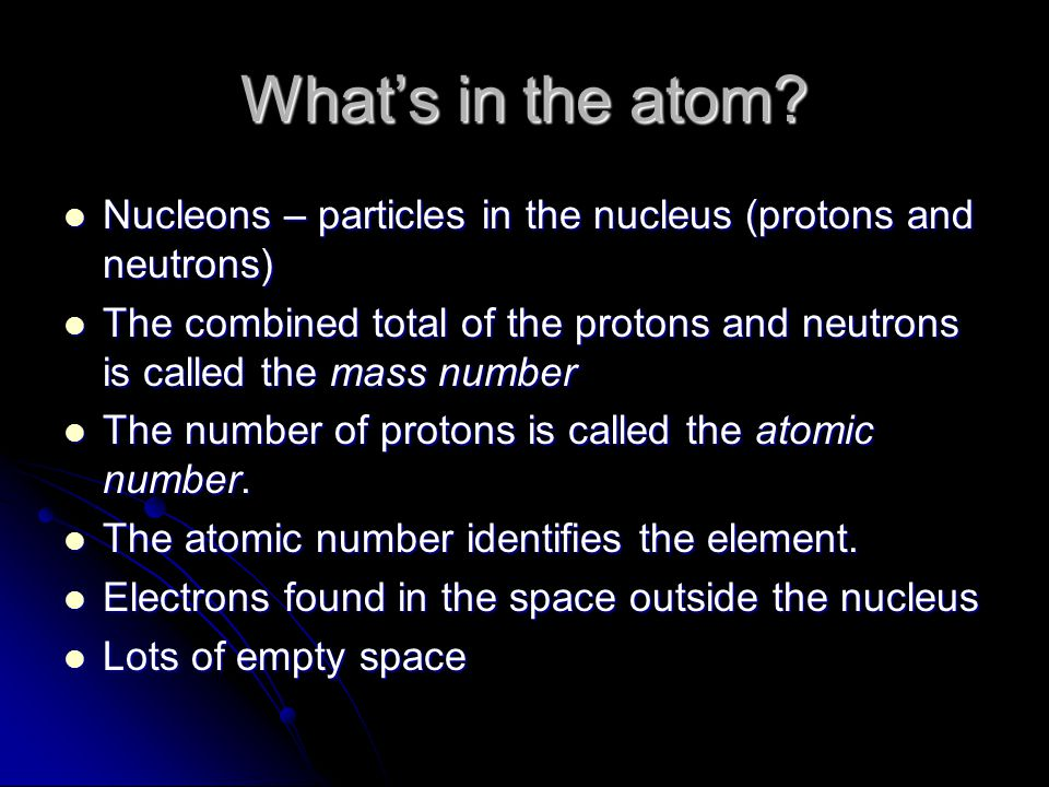 What's in the atom Nucleons – particles in the nucleus (protons and neutrons)
