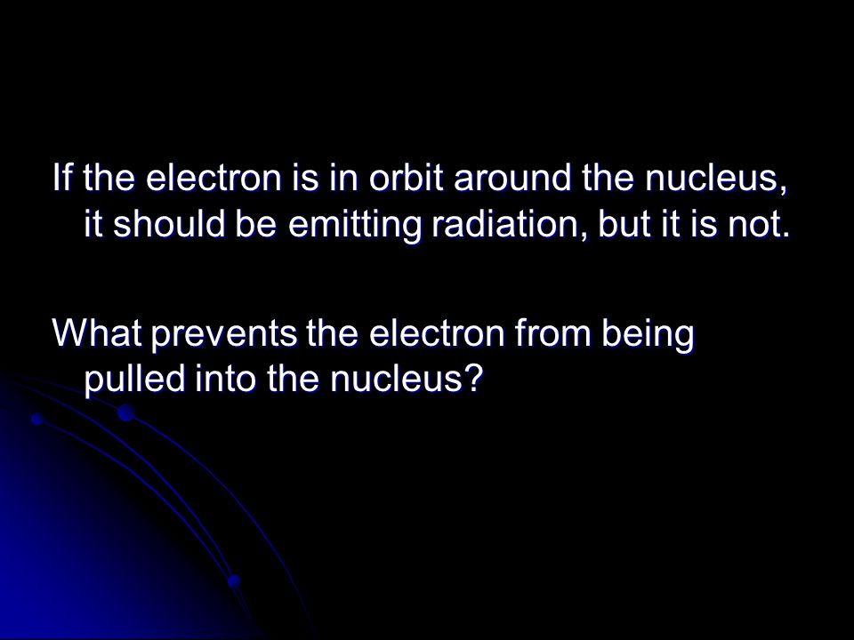 If the electron is in orbit around the nucleus, it should be emitting radiation, but it is not.