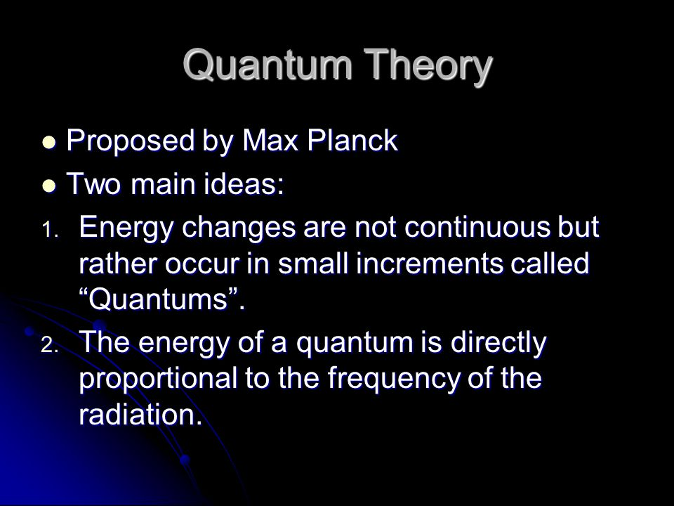 Quantum Theory Proposed by Max Planck Two main ideas: