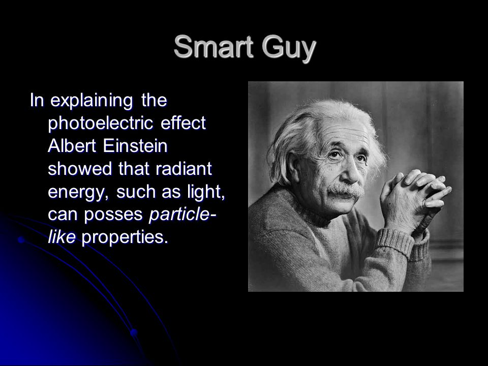 Smart Guy In explaining the photoelectric effect Albert Einstein showed that radiant energy, such as light, can posses particle-like properties.