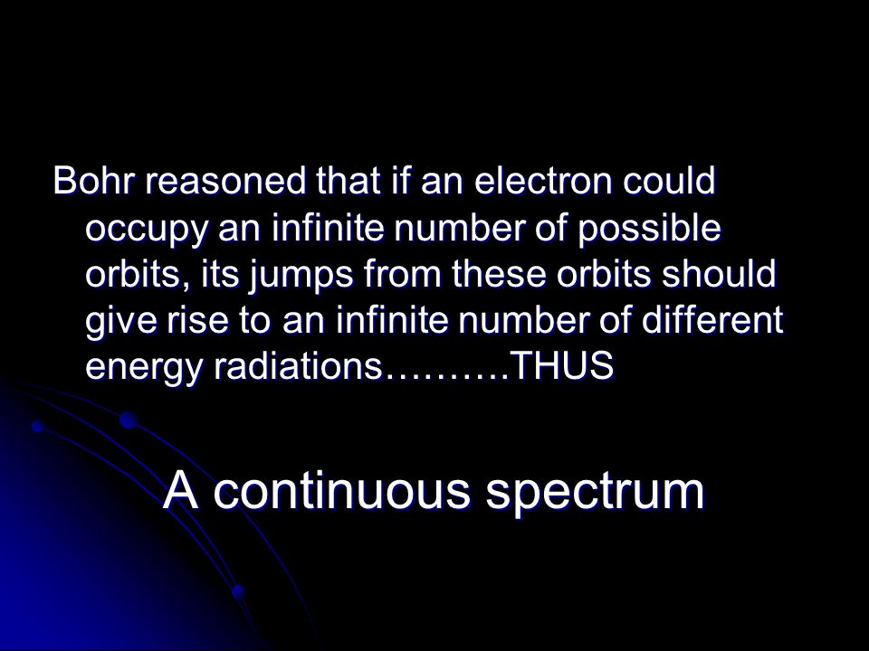 Bohr reasoned that if an electron could occupy an infinite number of possible orbits, its jumps from these orbits should give rise to an infinite number of different energy radiations……….THUS
