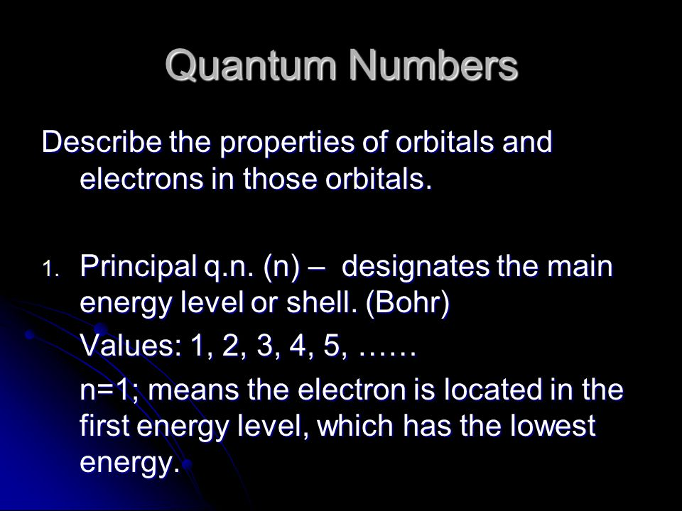 Quantum Numbers Describe the properties of orbitals and electrons in those orbitals.