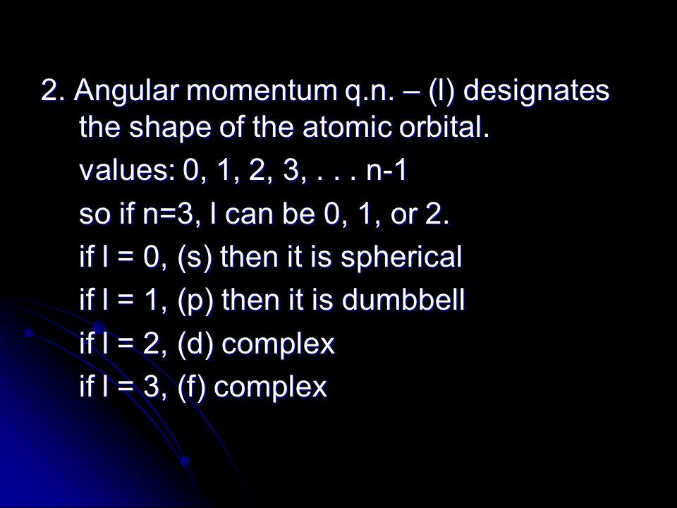 2. Angular momentum q.n. – (l) designates the shape of the atomic orbital.