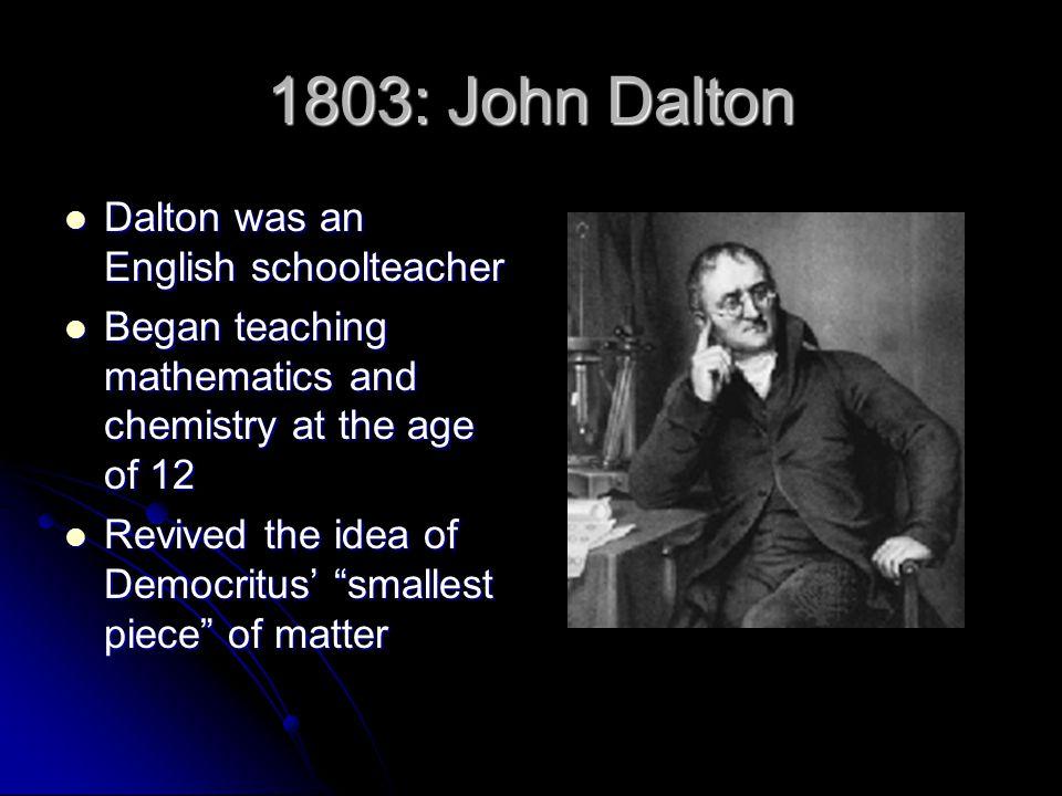 1803: John Dalton Dalton was an English schoolteacher