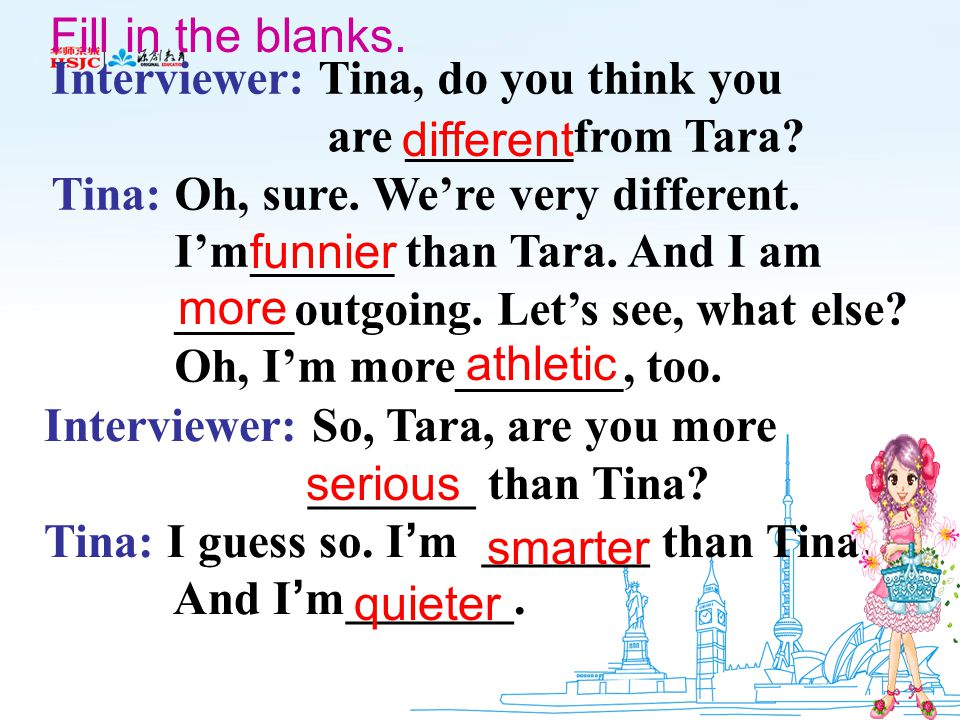 Fill in the blanks. Interviewer: Tina, do you think you. are _______from Tara