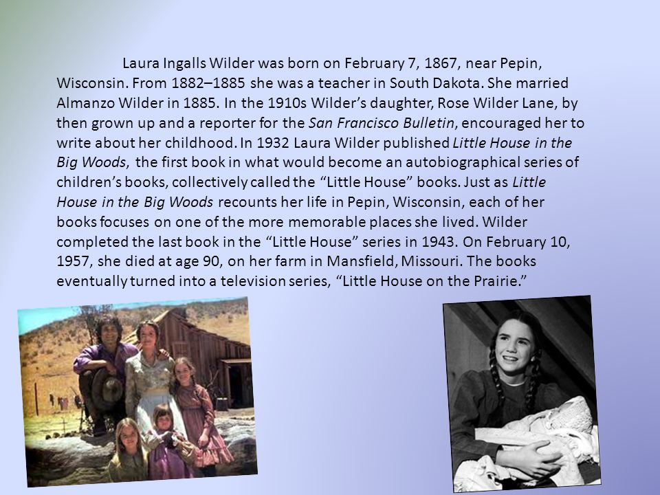 Laura Ingalls Wilder was born on February 7, 1867, near Pepin, Wisconsin.