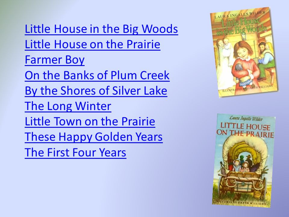 Little House in the Big Woods Little House on the Prairie Farmer Boy On the Banks of Plum Creek By the Shores of Silver Lake The Long Winter Little Town on the Prairie These Happy Golden Years The First Four Years
