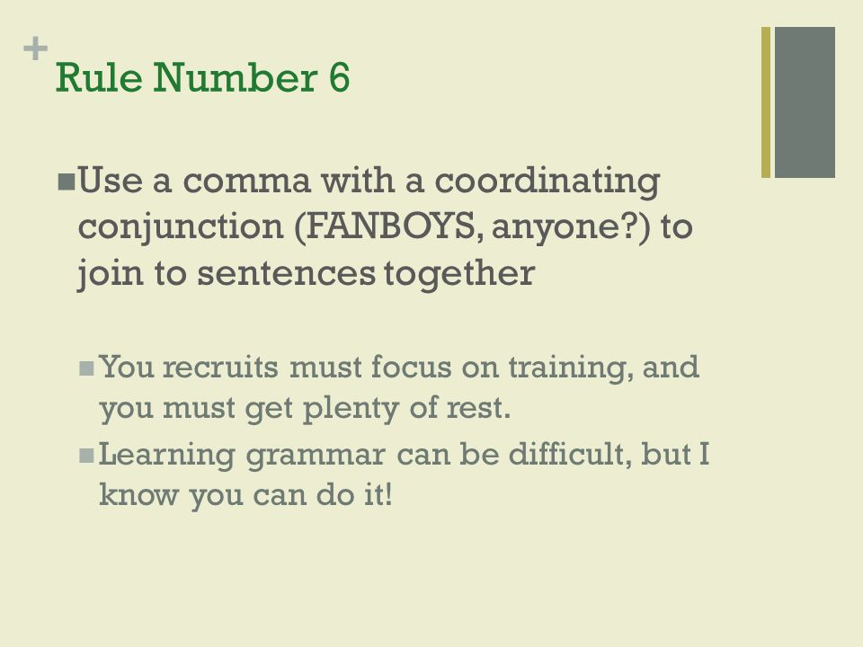 Rule Number 6 Use a comma with a coordinating conjunction (FANBOYS, anyone ) to join to sentences together.