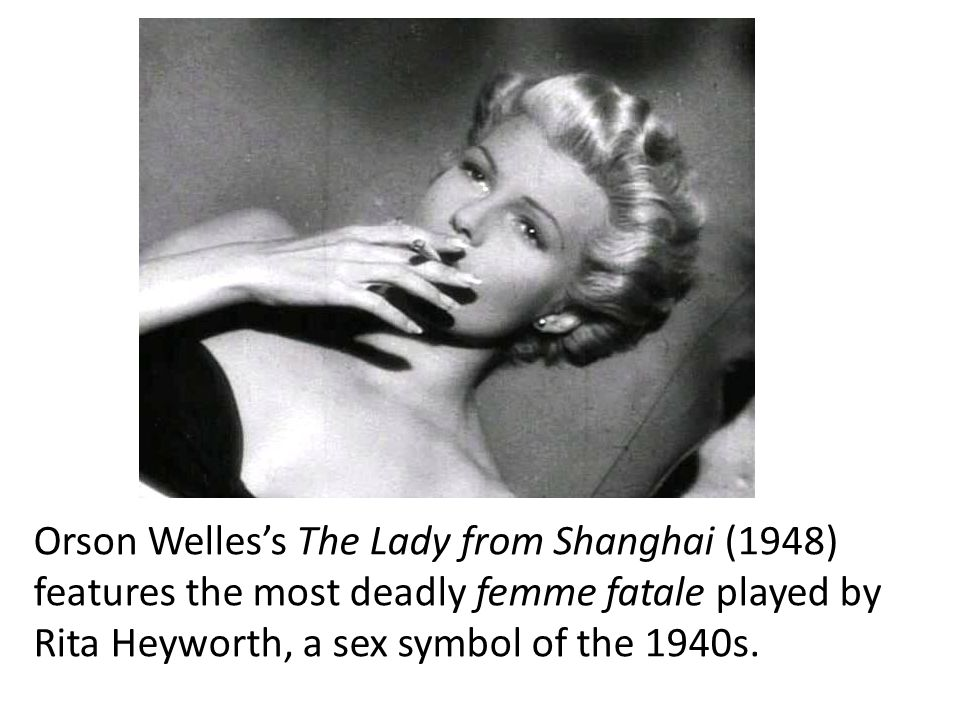 Orson Welles's The Lady from Shanghai (1948) features the most deadly femme fatale played by Rita Heyworth, a sex symbol of the 1940s.