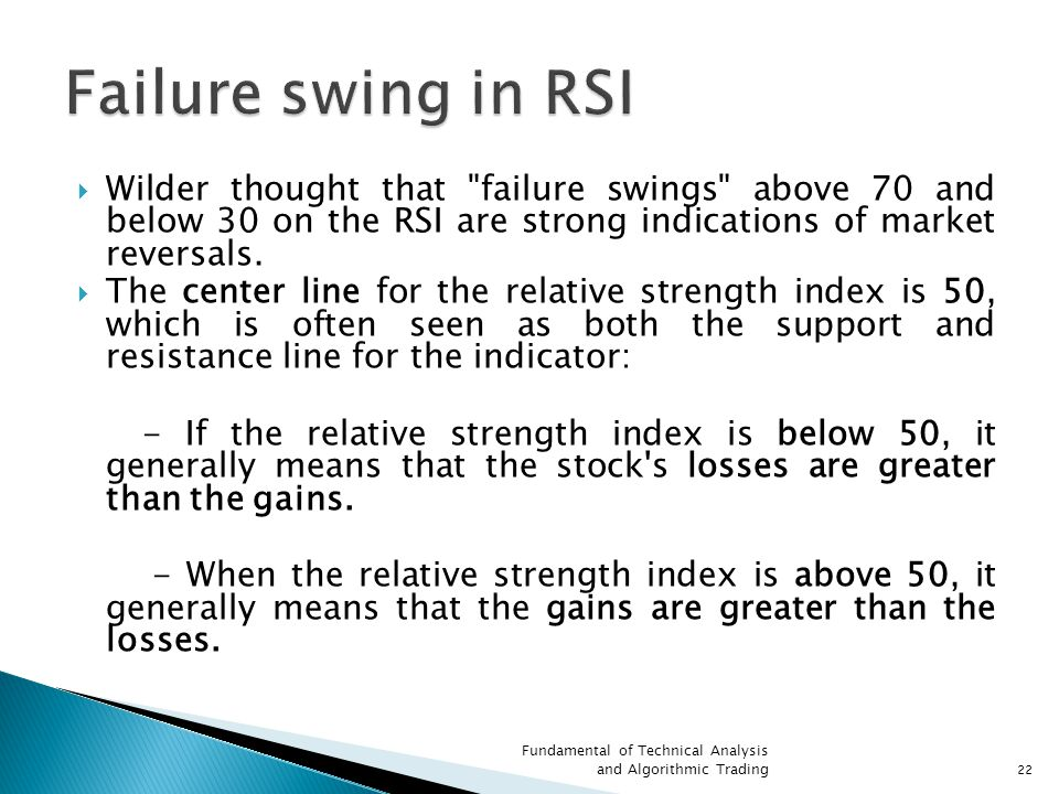 Failure swing in RSI Wilder thought that failure swings above 70 and below 30 on the RSI are strong indications of market reversals.