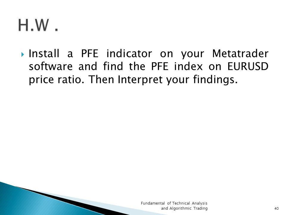 H.W . Install a PFE indicator on your Metatrader software and find the PFE index on EURUSD price ratio. Then Interpret your findings.