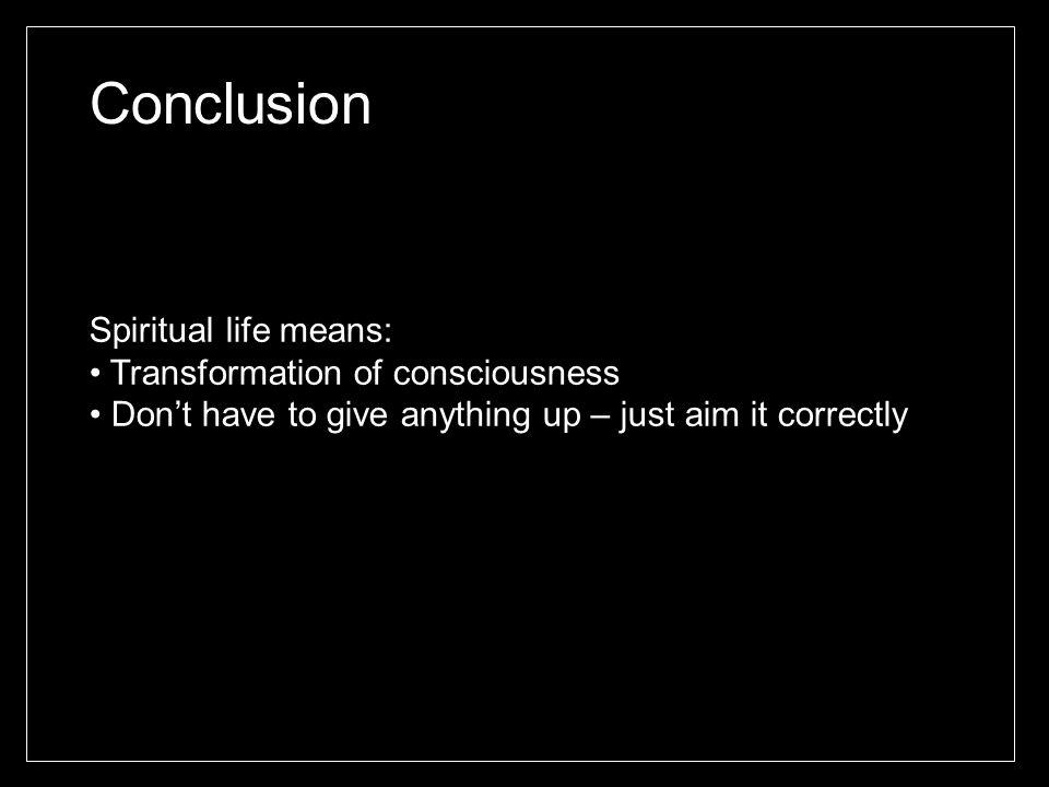 Conclusion Spiritual life means: Transformation of consciousness