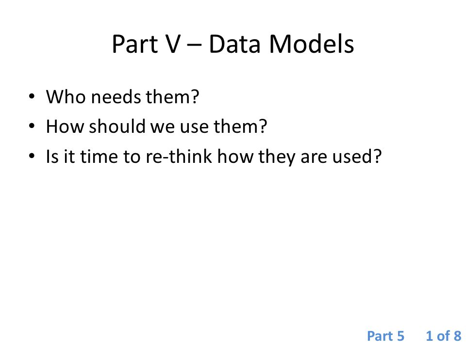 Part V – Data Models Who needs them How should we use them