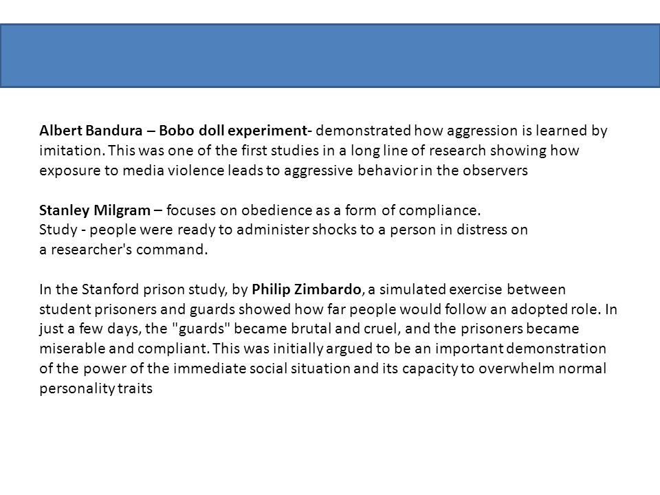 Albert Bandura – Bobo doll experiment- demonstrated how aggression is learned by imitation. This was one of the first studies in a long line of research showing how exposure to media violence leads to aggressive behavior in the observers