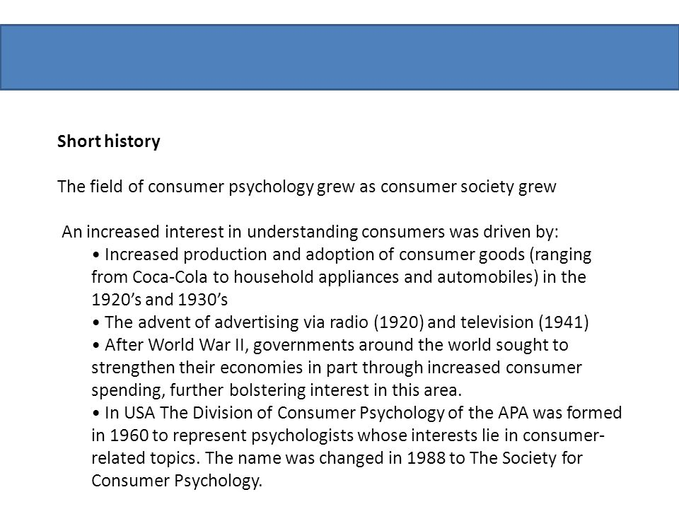 Short history The field of consumer psychology grew as consumer society grew. An increased interest in understanding consumers was driven by: