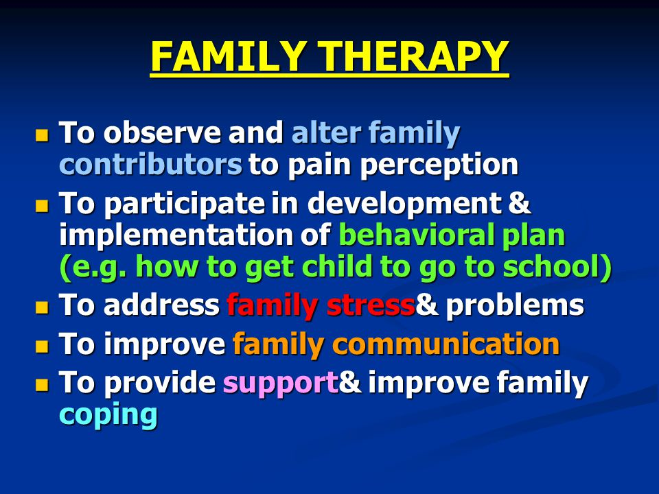 FAMILY THERAPY To observe and alter family contributors to pain perception.