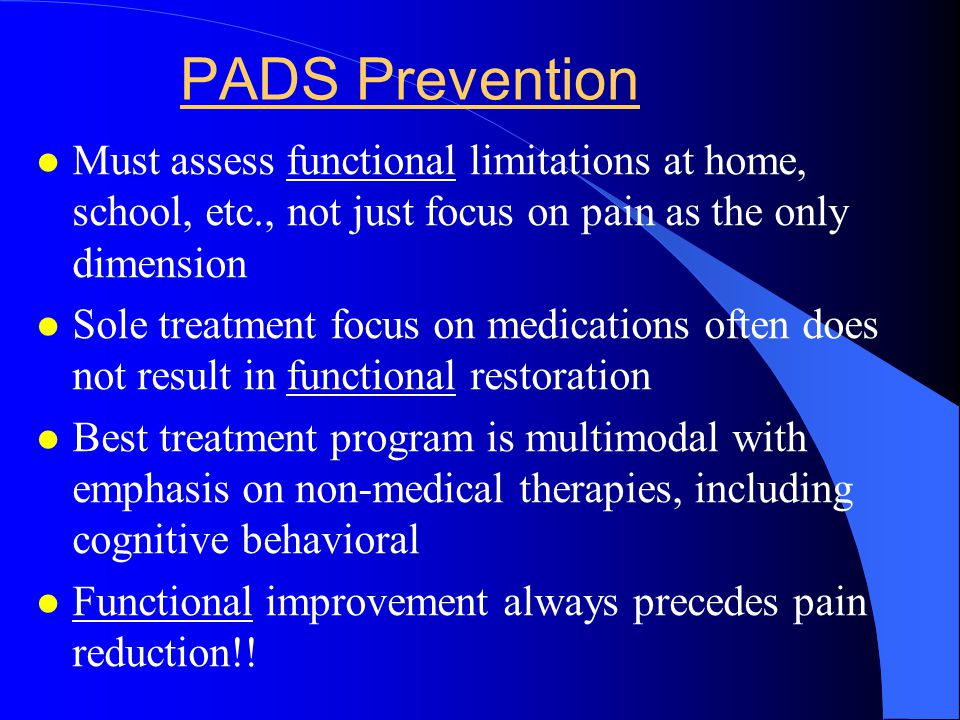 PADS Prevention Must assess functional limitations at home, school, etc., not just focus on pain as the only dimension.