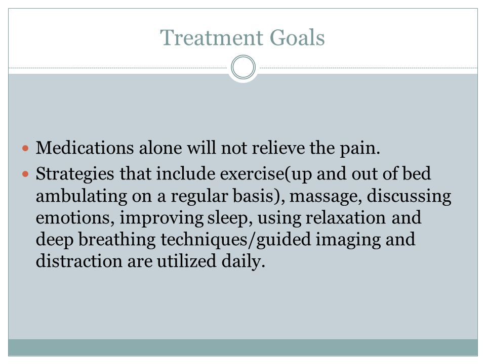 Treatment Goals Medications alone will not relieve the pain.