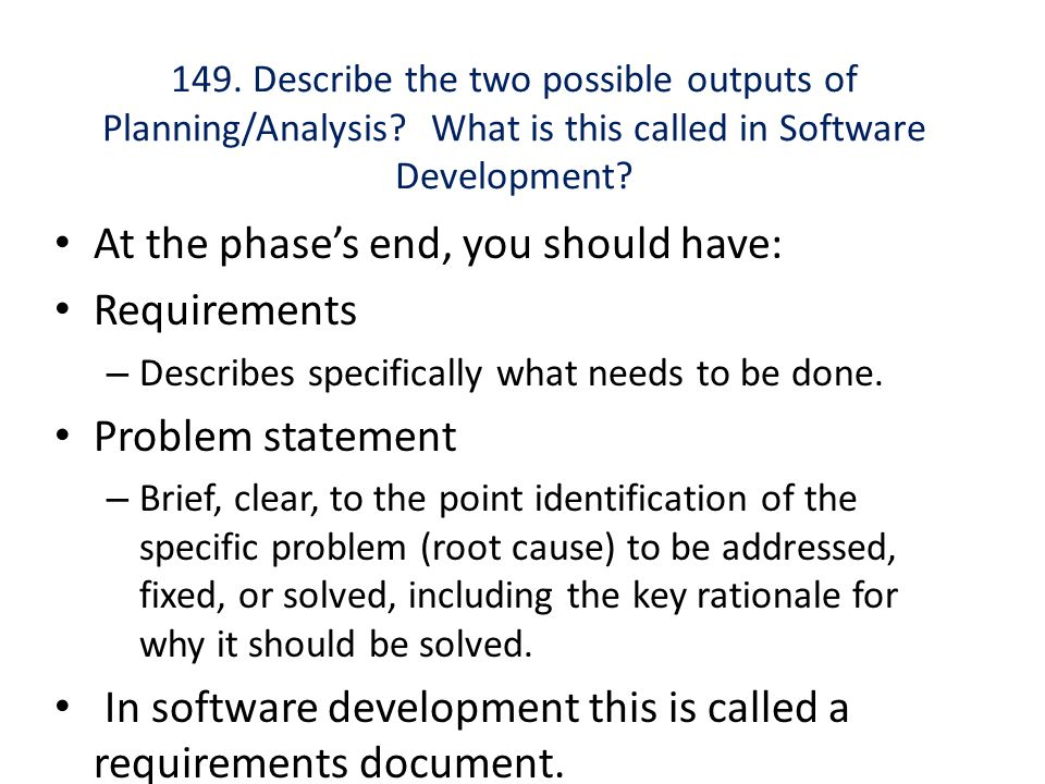 At the phase's end, you should have: Requirements Problem statement