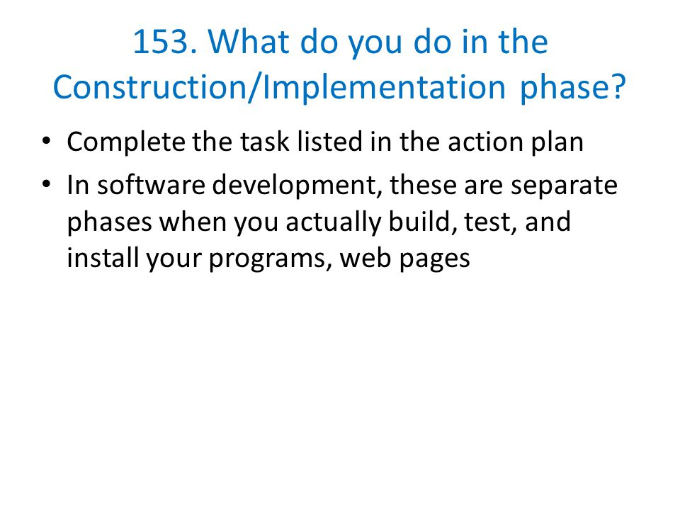153. What do you do in the Construction/Implementation phase