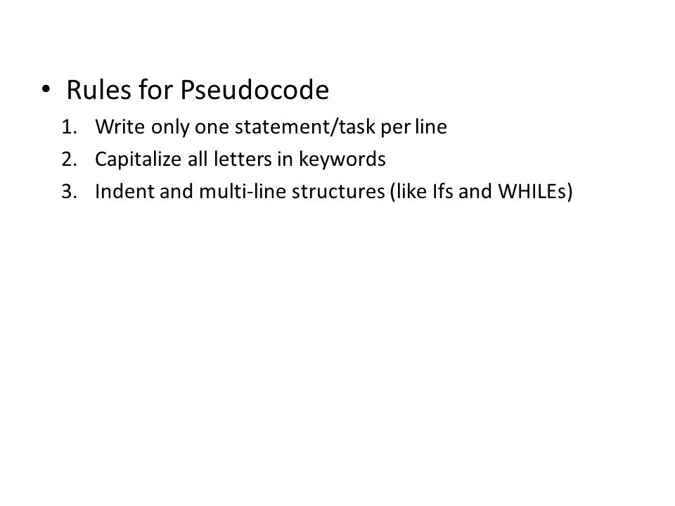 Rules for Pseudocode Write only one statement/task per line