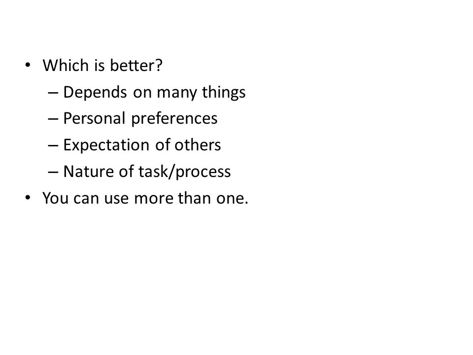 Which is better Depends on many things. Personal preferences. Expectation of others. Nature of task/process.