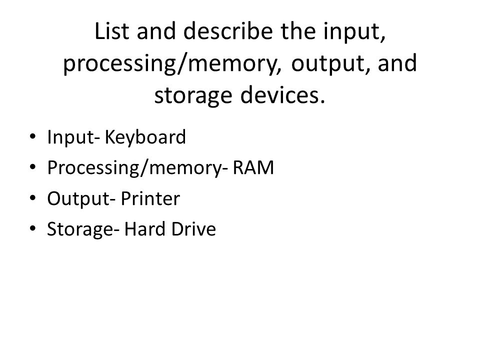 List and describe the input, processing/memory, output, and storage devices.