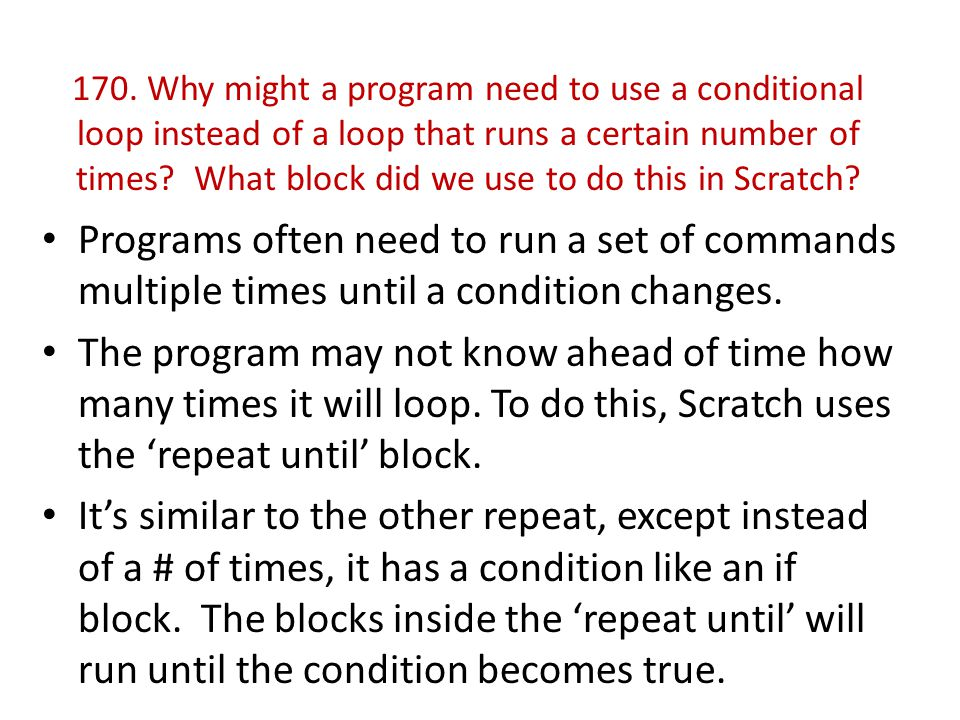 170. Why might a program need to use a conditional loop instead of a loop that runs a certain number of times What block did we use to do this in Scratch