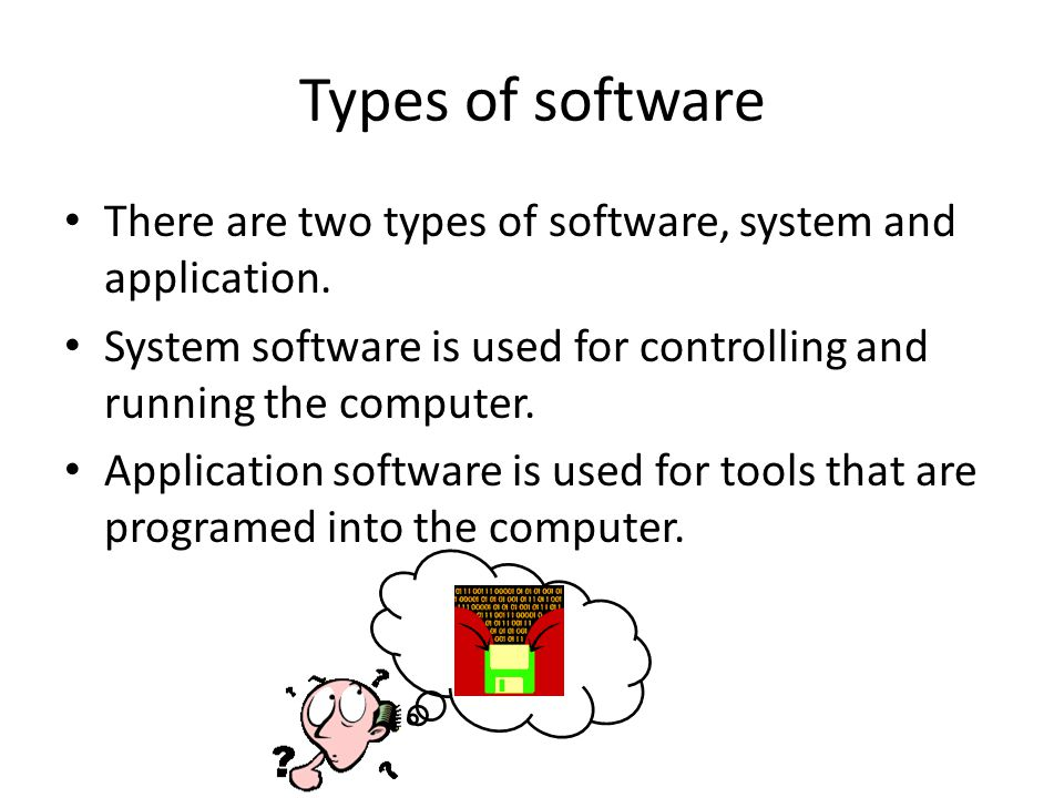 Types of software There are two types of software, system and application. System software is used for controlling and running the computer.