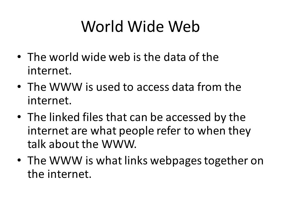 World Wide Web The world wide web is the data of the internet.