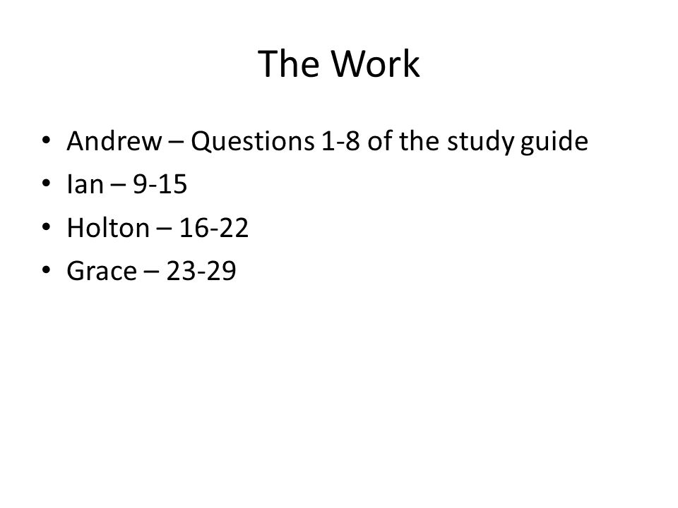 The Work Andrew – Questions 1-8 of the study guide Ian – 9-15