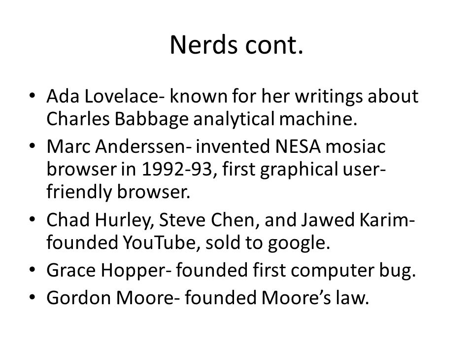 Nerds cont. Ada Lovelace- known for her writings about Charles Babbage analytical machine.