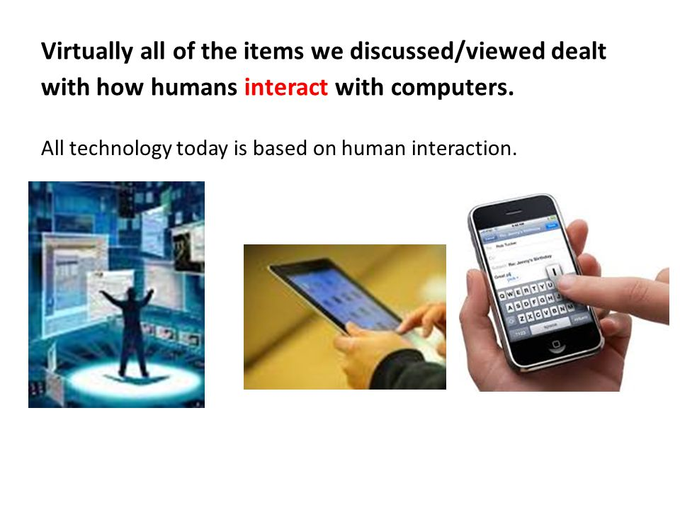 Virtually all of the items we discussed/viewed dealt with how humans interact with computers.