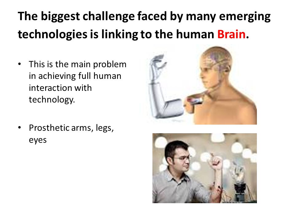 The biggest challenge faced by many emerging technologies is linking to the human Brain.